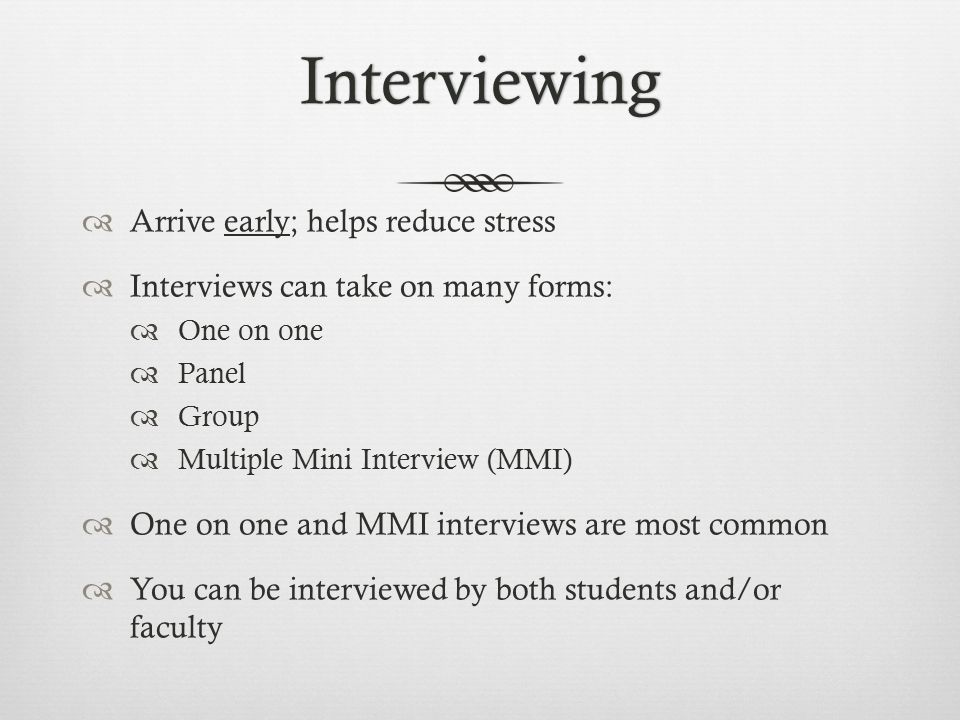 Interviewing  Arrive early; helps reduce stress  Interviews can take on many forms:  One on one  Panel  Group  Multiple Mini Interview (MMI)  One on one and MMI interviews are most common  You can be interviewed by both students and/or faculty