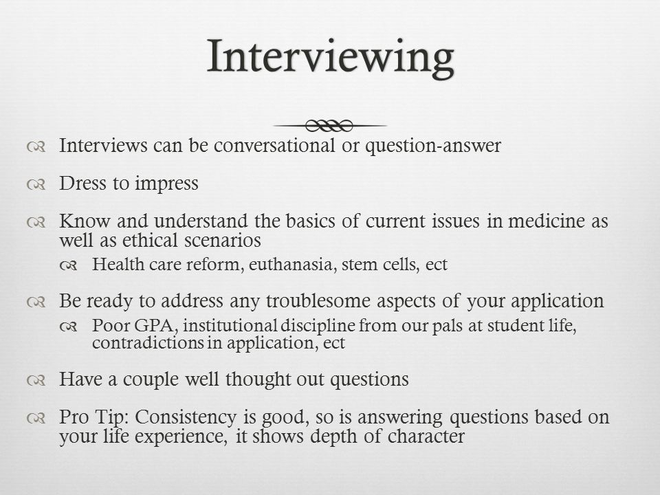 Interviewing  Interviews can be conversational or question-answer  Dress to impress  Know and understand the basics of current issues in medicine as well as ethical scenarios  Health care reform, euthanasia, stem cells, ect  Be ready to address any troublesome aspects of your application  Poor GPA, institutional discipline from our pals at student life, contradictions in application, ect  Have a couple well thought out questions  Pro Tip: Consistency is good, so is answering questions based on your life experience, it shows depth of character