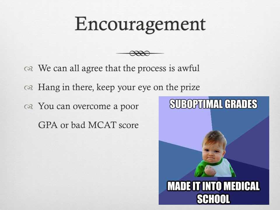Encouragement  We can all agree that the process is awful  Hang in there, keep your eye on the prize  You can overcome a poor GPA or bad MCAT score