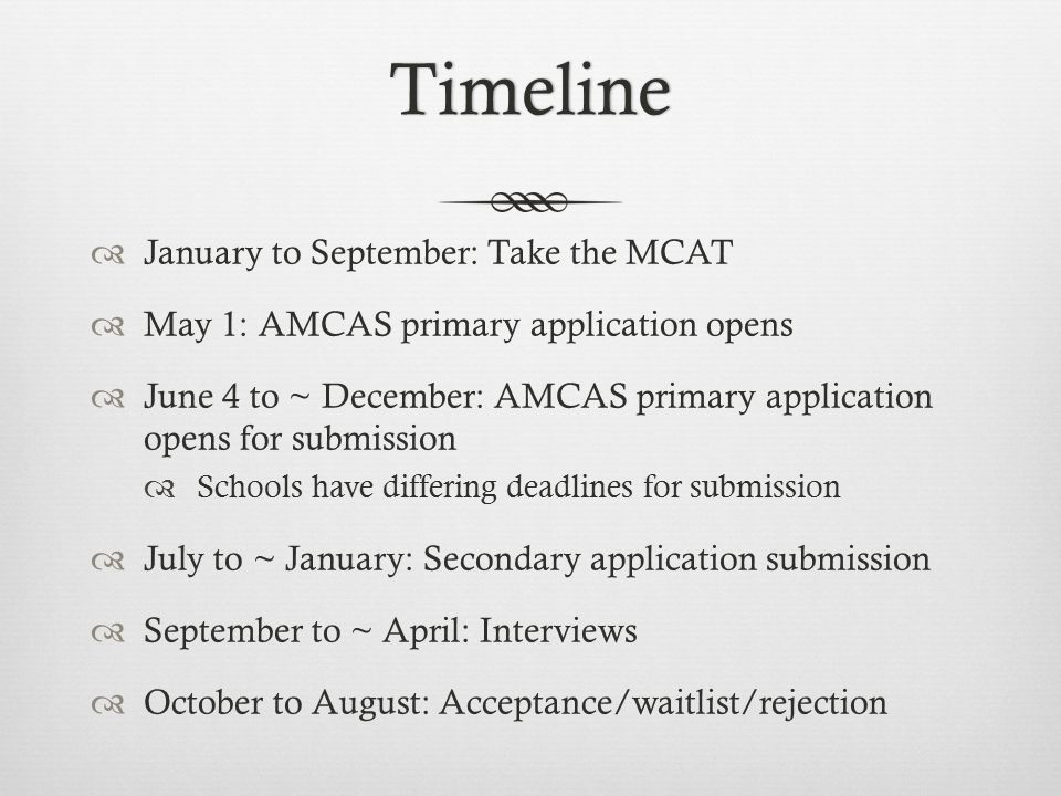 Timeline  January to September: Take the MCAT  May 1: AMCAS primary application opens  June 4 to ~ December: AMCAS primary application opens for submission  Schools have differing deadlines for submission  July to ~ January: Secondary application submission  September to ~ April: Interviews  October to August: Acceptance/waitlist/rejection
