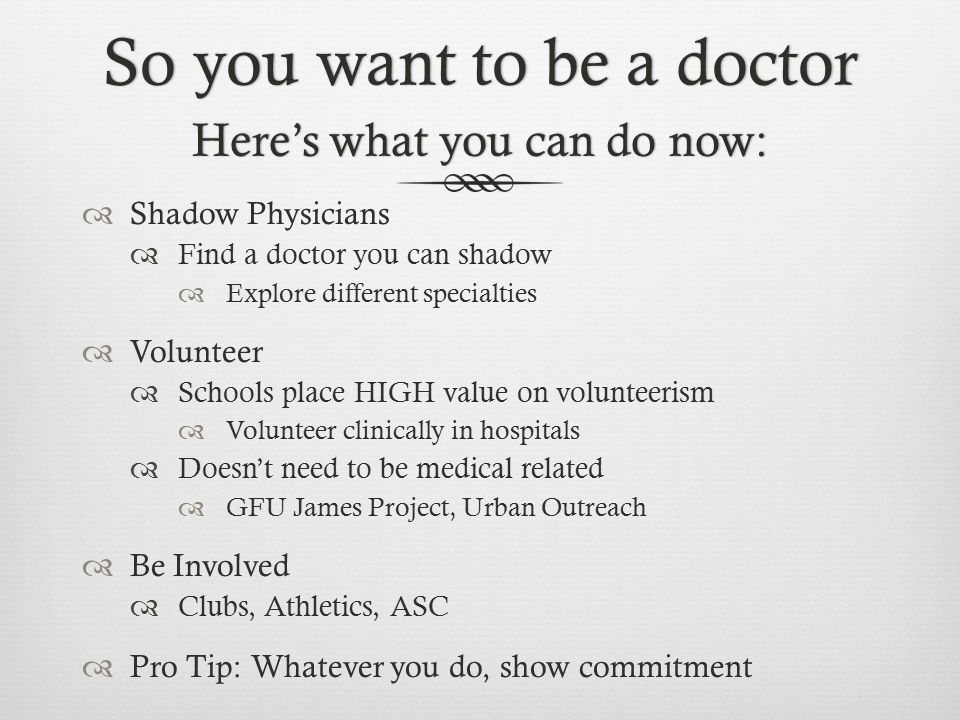 So you want to be a doctorSo you want to be a doctor  Shadow Physicians  Find a doctor you can shadow  Explore different specialties  Volunteer 