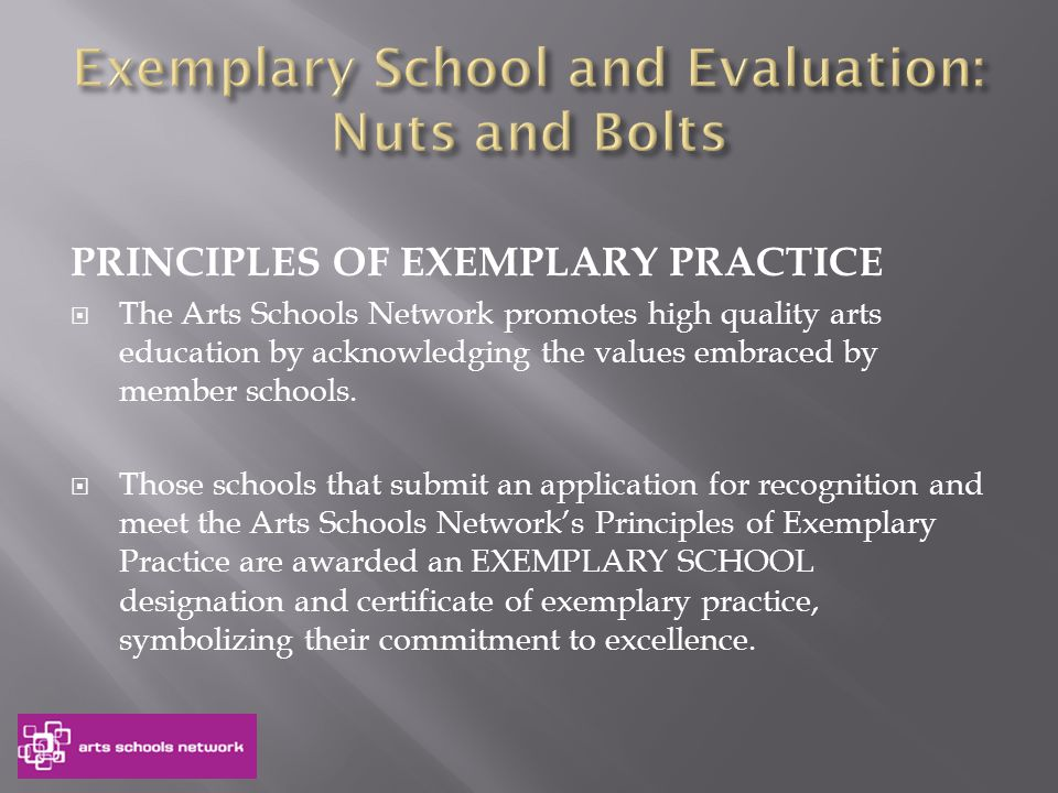 PRINCIPLES OF EXEMPLARY PRACTICE  The Arts Schools Network promotes high quality arts education by acknowledging the values embraced by member schools.