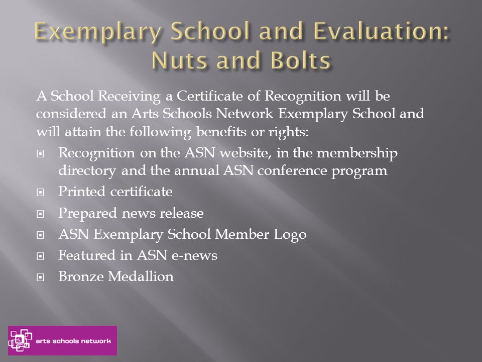 A School Receiving a Certificate of Recognition will be considered an Arts Schools Network Exemplary School and will attain the following benefits or rights:  Recognition on the ASN website, in the membership directory and the annual ASN conference program  Printed certificate  Prepared news release  ASN Exemplary School Member Logo  Featured in ASN e ‐ news  Bronze Medallion
