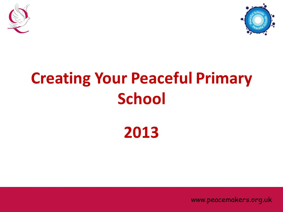 www.peacemakers.org.uk Creating Your Peaceful Primary School 2013 www.peacemakers.org.uk