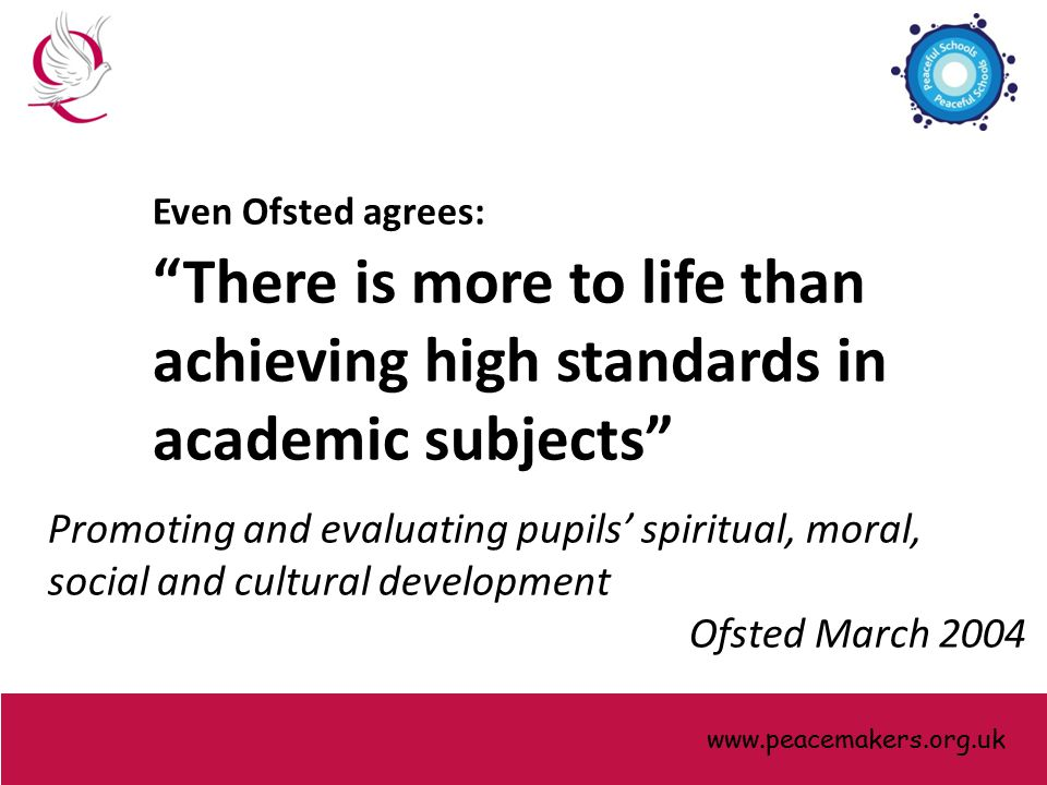 Even Ofsted agrees: There is more to life than achieving high standards in academic subjects Promoting and evaluating pupils' spiritual, moral, social and cultural development Ofsted March 2004 www.peacemakers.org.uk