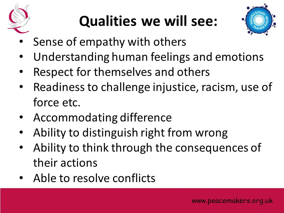 Qualities we will see: Sense of empathy with others Understanding human feelings and emotions Respect for themselves and others Readiness to challenge injustice, racism, use of force etc.