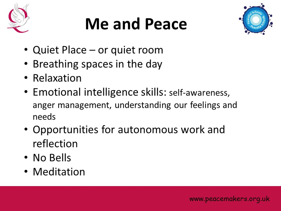 Quiet Place – or quiet room Breathing spaces in the day Relaxation Emotional intelligence skills: self-awareness, anger management, understanding our feelings and needs Opportunities for autonomous work and reflection No Bells Meditation www.peacemakers.org.uk Me and Peace