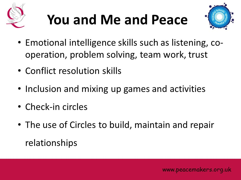 Emotional intelligence skills such as listening, co- operation, problem solving, team work, trust Conflict resolution skills Inclusion and mixing up games and activities Check-in circles The use of Circles to build, maintain and repair relationships www.peacemakers.org.uk You and Me and Peace