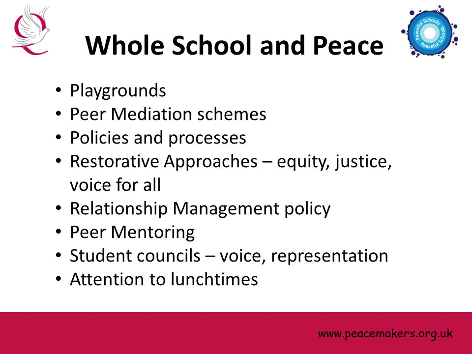 Playgrounds Peer Mediation schemes Policies and processes Restorative Approaches – equity, justice, voice for all Relationship Management policy Peer Mentoring Student councils – voice, representation Attention to lunchtimes www.peacemakers.org.uk Whole School and Peace