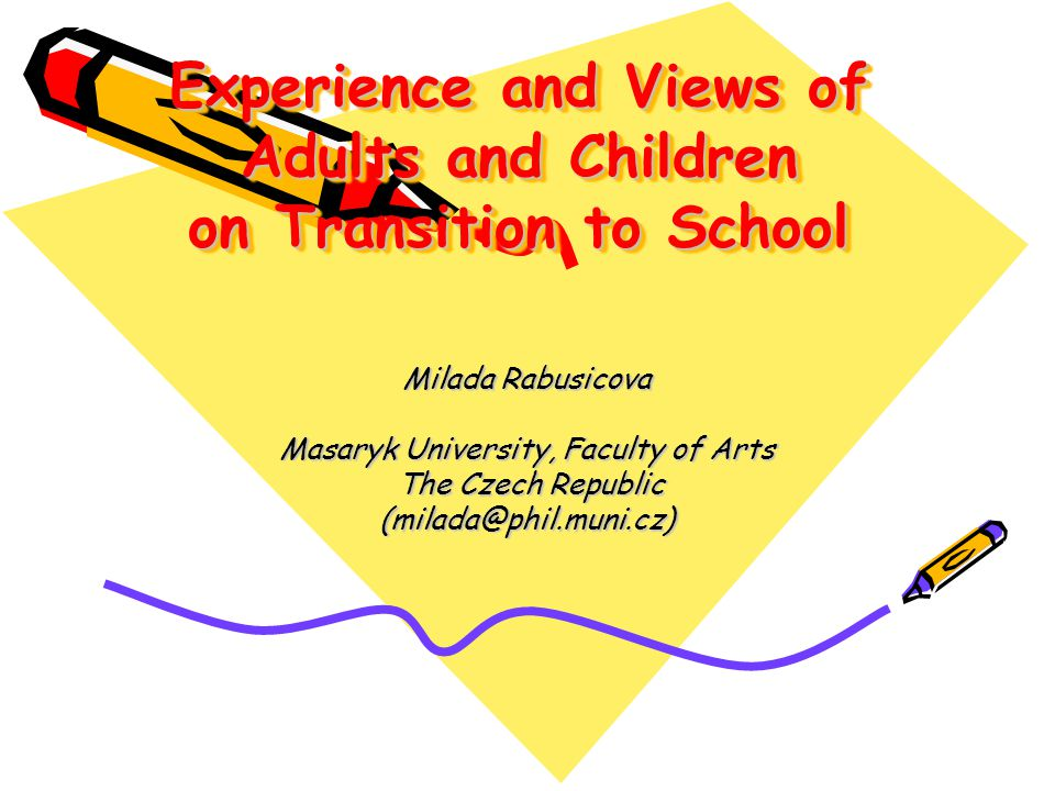 Experience and Views of Adults and Children on Transition to School Milada Rabusicova Masaryk University, Faculty of Arts The Czech Republic The Czech Republic (milada@phil.muni.cz)