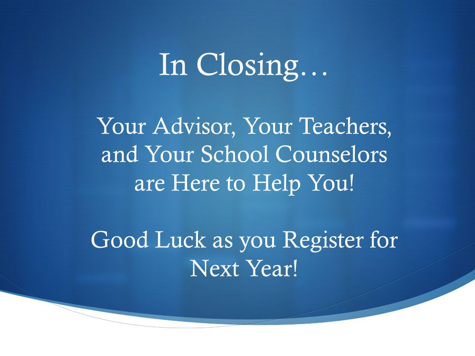 In Closing… Your Advisor, Your Teachers, and Your School Counselors are Here to Help You.