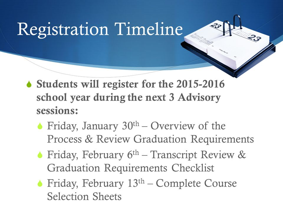 Registration Timeline  Students will register for the 2015-2016 school year during the next 3 Advisory sessions:  Friday, January 30 th – Overview of the Process & Review Graduation Requirements  Friday, February 6 th – Transcript Review & Graduation Requirements Checklist  Friday, February 13 th – Complete Course Selection Sheets