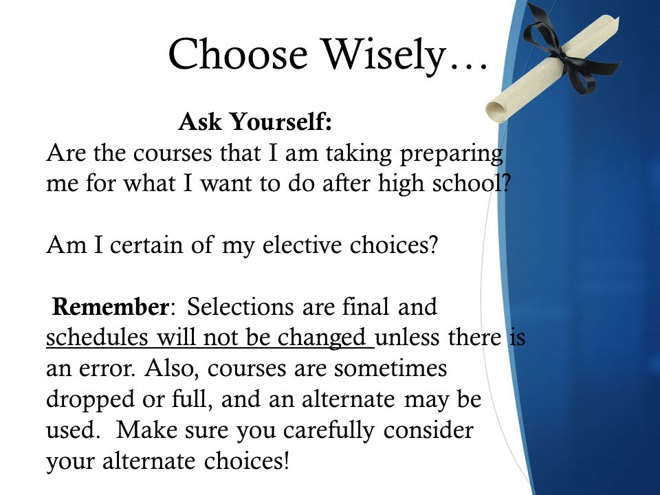 Choose Wisely… Ask Yourself: Are the courses that I am taking preparing me for what I want to do after high school.