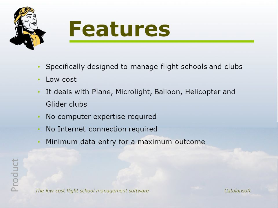 Specifically designed to manage flight schools and clubs Low cost It deals with Plane, Microlight, Balloon, Helicopter and Glider clubs No computer ex