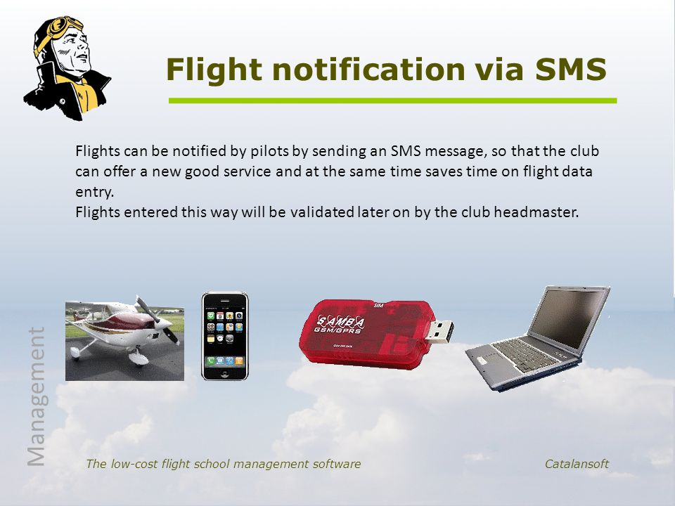 Flight notification via SMS The low-cost flight school management software Catalansoft Flights can be notified by pilots by sending an SMS message, so that the club can offer a new good service and at the same time saves time on flight data entry.