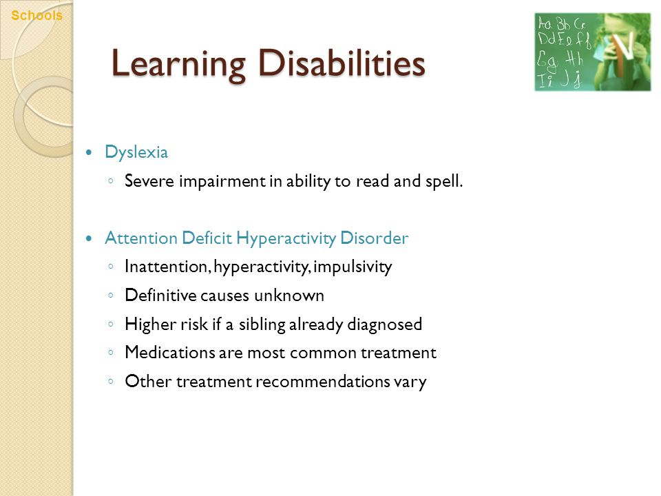 Learning Disabilities Dyslexia ◦ Severe impairment in ability to read and spell. Attention Deficit Hyperactivity Disorder ◦ Inattention, hyperactivity