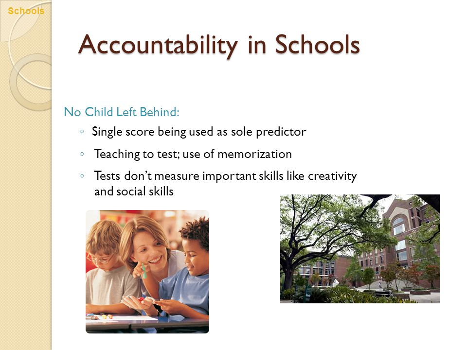 Accountability in Schools No Child Left Behind: ◦ Single score being used as sole predictor ◦ Teaching to test; use of memorization ◦ Tests don't meas