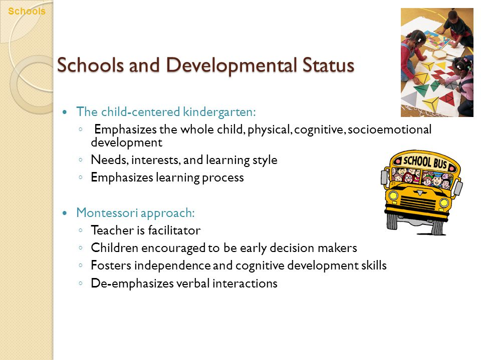 Schools and Developmental Status The child-centered kindergarten: ◦ Emphasizes the whole child, physical, cognitive, socioemotional development ◦ Need