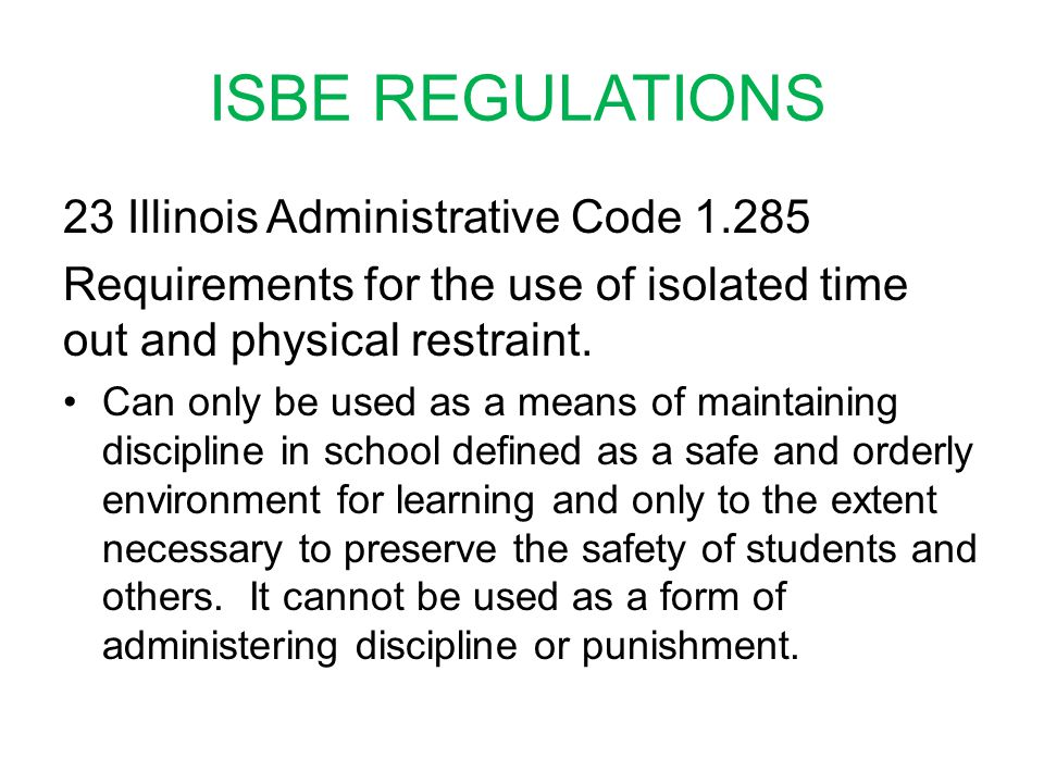 ISBE REGULATIONS 23 Illinois Administrative Code 1.285 Requirements for the use of isolated time out and physical restraint. Can only be used as a mea