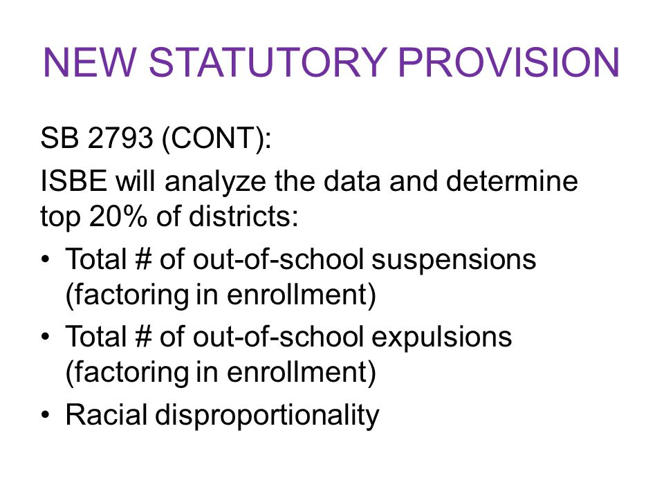 NEW STATUTORY PROVISION SB 2793 (CONT): ISBE will analyze the data and determine top 20% of districts: Total # of out-of-school suspensions (factoring