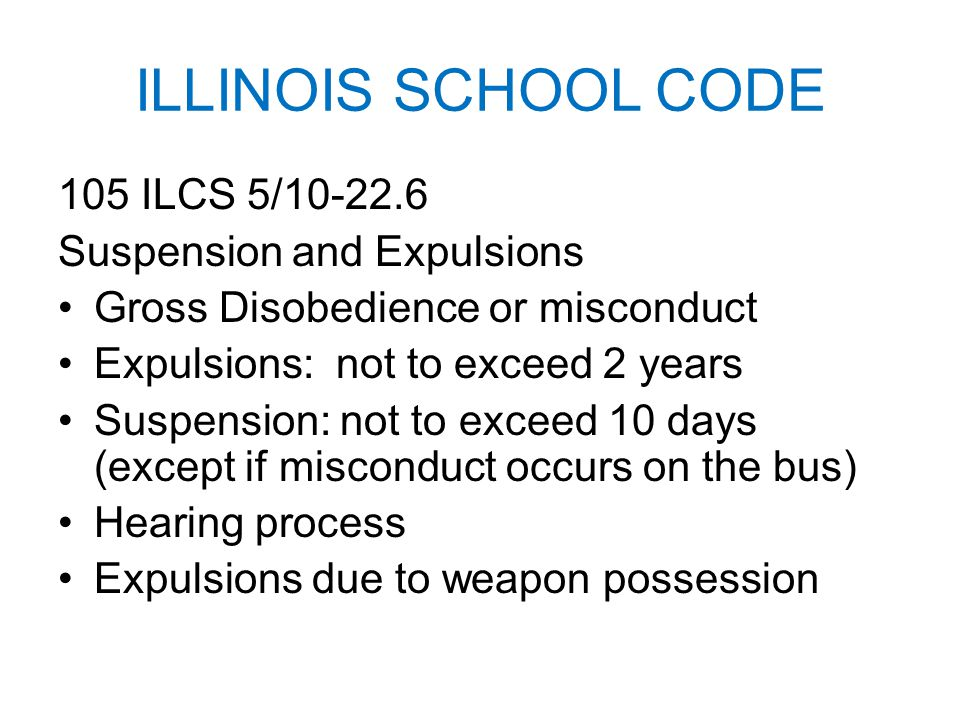 ILLINOIS SCHOOL CODE 105 ILCS 5/10-22.6 Suspension and Expulsions Gross Disobedience or misconduct Expulsions: not to exceed 2 years Suspension: not to exceed 10 days (except if misconduct occurs on the bus) Hearing process Expulsions due to weapon possession