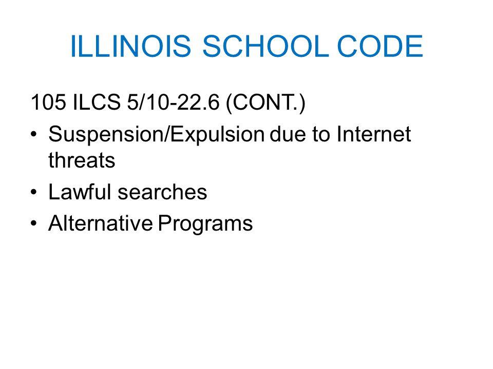 ILLINOIS SCHOOL CODE 105 ILCS 5/10-22.6 (CONT.) Suspension/Expulsion due to Internet threats Lawful searches Alternative Programs