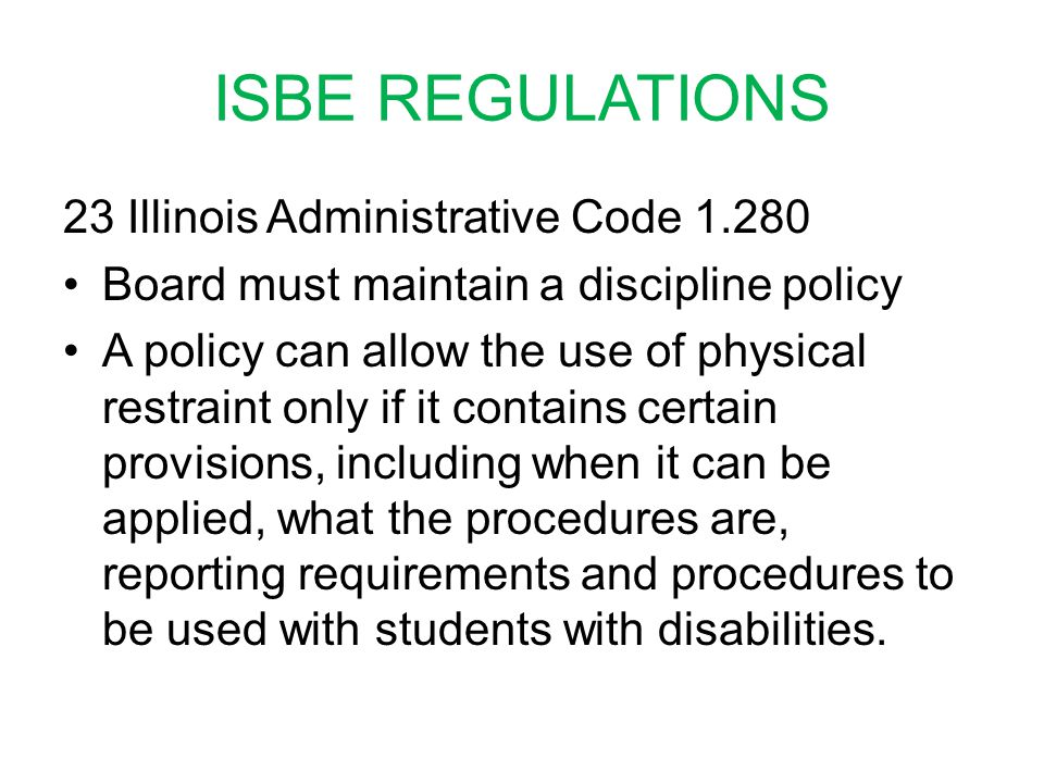 ISBE REGULATIONS 23 Illinois Administrative Code 1.280 Board must maintain a discipline policy A policy can allow the use of physical restraint only if it contains certain provisions, including when it can be applied, what the procedures are, reporting requirements and procedures to be used with students with disabilities.