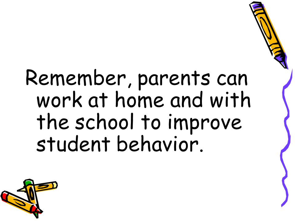 Remember, parents can work at home and with the school to improve student behavior.