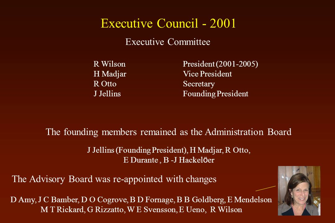 The founding members remained as the Administration Board J Jellins (Founding President), H Madjar, R Otto, E Durante, B -J Hackel ö er The Advisory Board was re-appointed with changes D Amy, J C Bamber, D O Cogrove, B D Fornage, B B Goldberg, E Mendelson M T Rickard, G Rizzatto, W E Svensson, E Ueno, R Wilson R WilsonPresident (2001-2005) H MadjarVice President R Otto Secretary J JellinsFounding President Executive Committee Executive Council - 2001