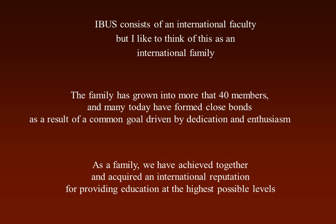 IBUS consists of an international faculty but I like to think of this as an international family The family has grown into more that 40 members, and many today have formed close bonds as a result of a common goal driven by dedication and enthusiasm As a family, we have achieved together and acquired an international reputation for providing education at the highest possible levels