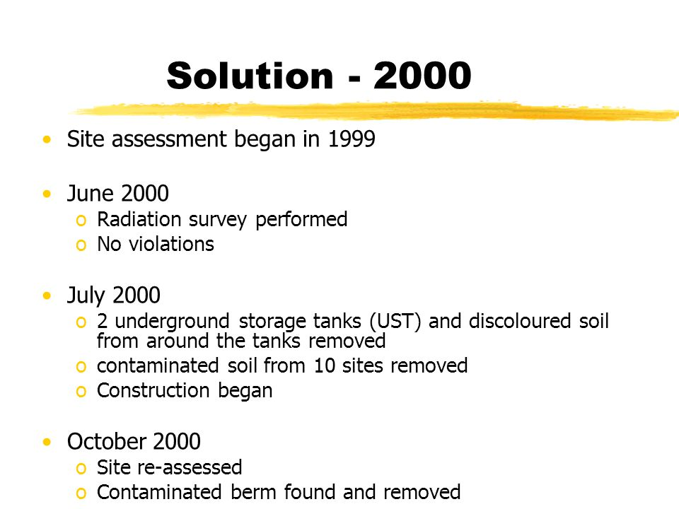 Solution - 2000 Site assessment began in 1999 June 2000 oRadiation survey performed oNo violations July 2000 o2 underground storage tanks (UST) and di