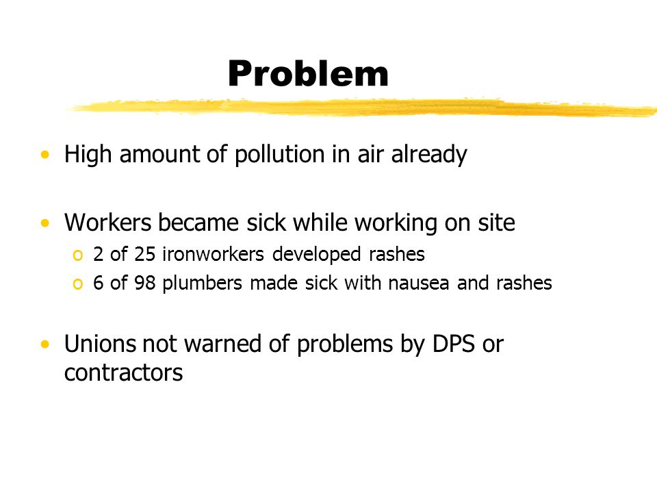 Problem High amount of pollution in air already Workers became sick while working on site o2 of 25 ironworkers developed rashes o6 of 98 plumbers made