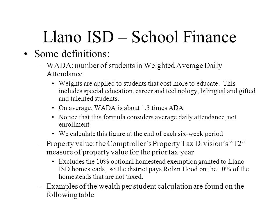Llano ISD – School Finance Some definitions: –WADA: number of students in Weighted Average Daily Attendance Weights are applied to students that cost more to educate.