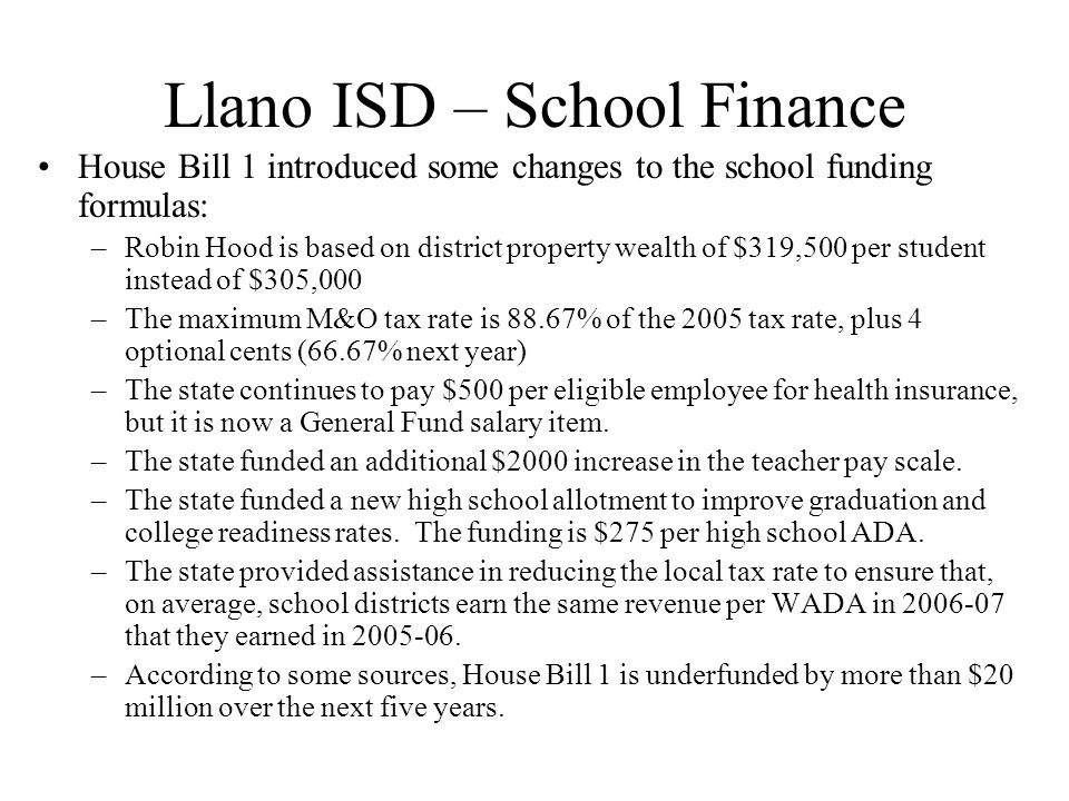 Llano ISD – School Finance House Bill 1 introduced some changes to the school funding formulas: –Robin Hood is based on district property wealth of $319,500 per student instead of $305,000 –The maximum M&O tax rate is 88.67% of the 2005 tax rate, plus 4 optional cents (66.67% next year) –The state continues to pay $500 per eligible employee for health insurance, but it is now a General Fund salary item.