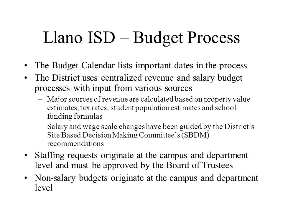 Llano ISD – Budget Process The Budget Calendar lists important dates in the process The District uses centralized revenue and salary budget processes with input from various sources –Major sources of revenue are calculated based on property value estimates, tax rates, student population estimates and school funding formulas –Salary and wage scale changes have been guided by the District's Site Based Decision Making Committee's (SBDM) recommendations Staffing requests originate at the campus and department level and must be approved by the Board of Trustees Non-salary budgets originate at the campus and department level