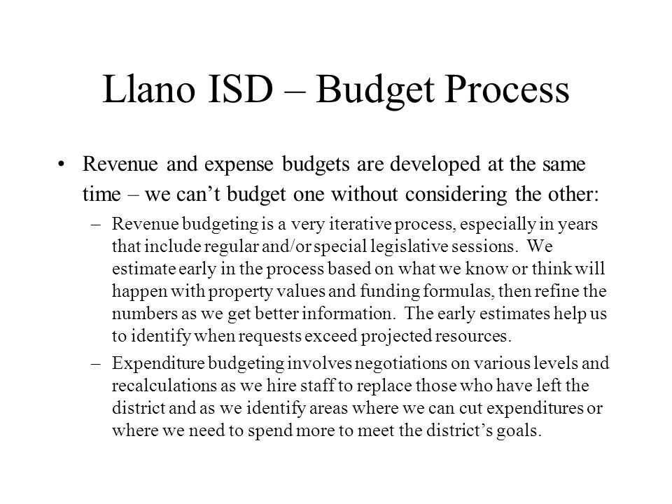 Llano ISD – Budget Process Revenue Budget –3 M&O Funds: State Technology Allotment Cafeteria Fund General Fund –I&S Fund pays for bonded indebtedness –Federal and state grants and entitlements which are not part of the M&O budget: Approximately $1 million for all federal and state non-M&O funds Title I funding for programs for at risk students IDEA-B funds for special education programs Other smaller grants