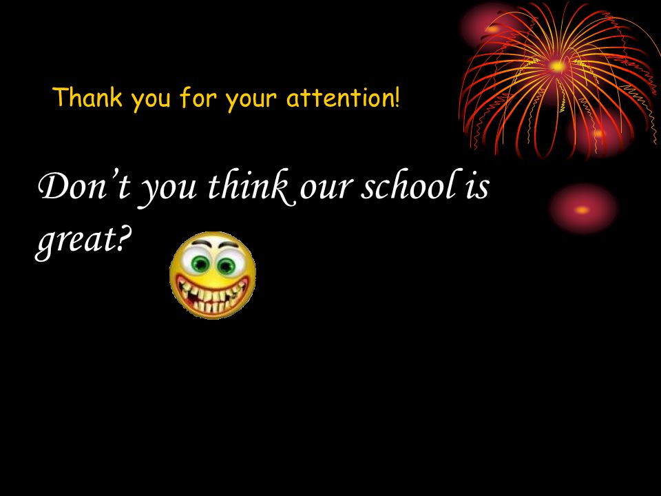 Don't you think our school is great Thank you for your attention!