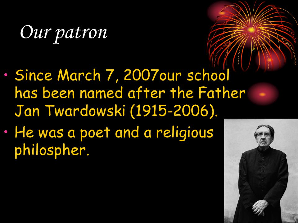 Our patron Since March 7, 2007our school has been named after the Father Jan Twardowski (1915-2006). He was a poet and a religious philospher.