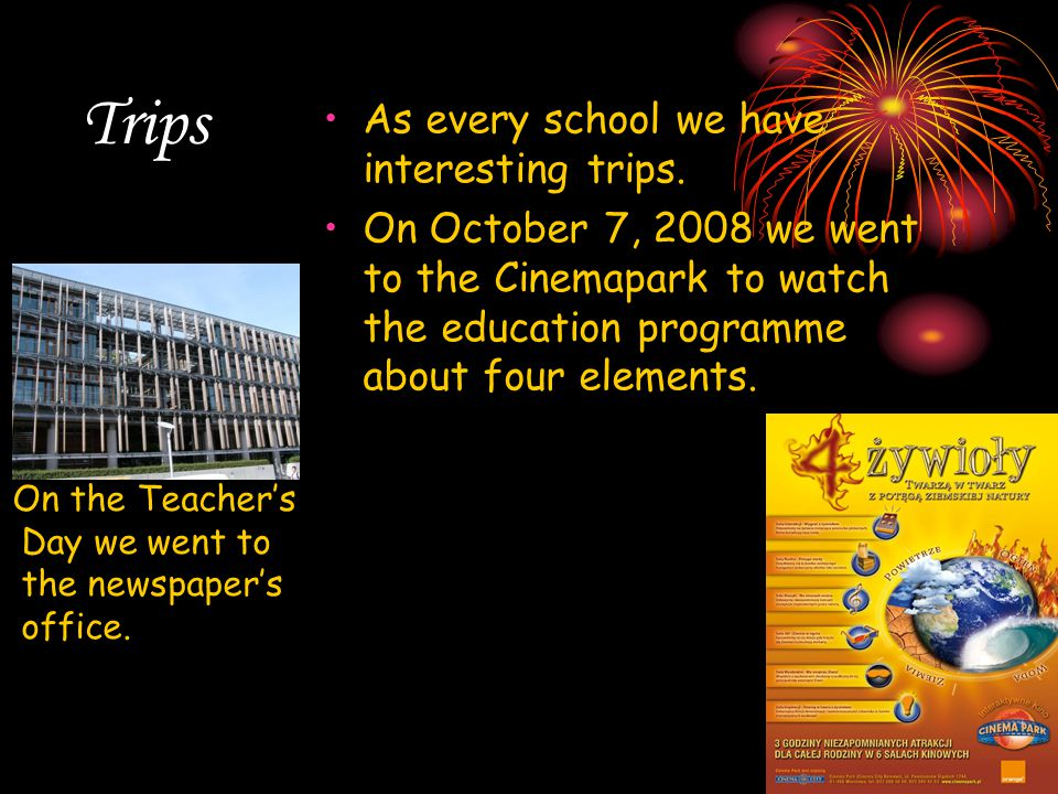 Trips As every school we have interesting trips. On October 7, 2008 we went to the Cinemapark to watch the education programme about four elements. On