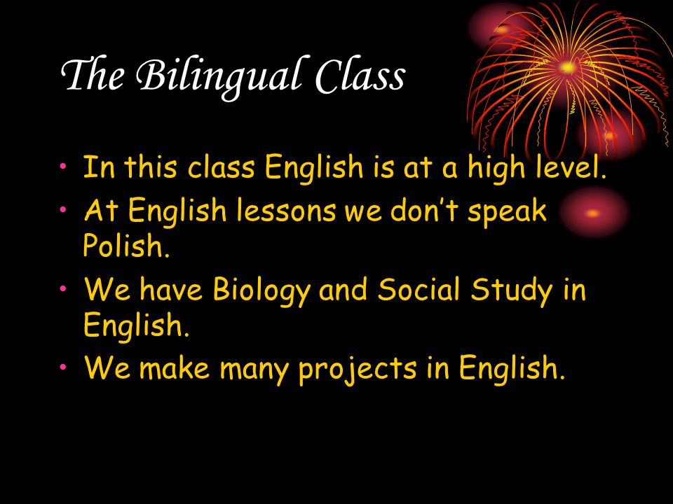 The Bilingual Class In this class English is at a high level. At English lessons we don't speak Polish. We have Biology and Social Study in English. W