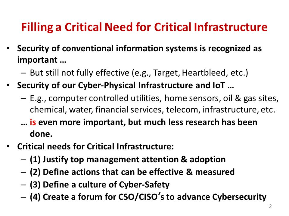Filling a Critical Need for Critical Infrastructure Security of conventional information systems is recognized as important … – But still not fully effective (e.g., Target, Heartbleed, etc.) Security of our Cyber-Physical Infrastructure and IoT … – E.g., computer controlled utilities, home sensors, oil & gas sites, chemical, water, financial services, telecom, infrastructure, etc.