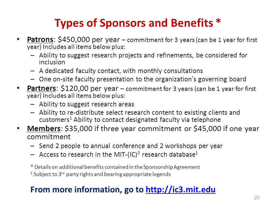 Types of Sponsors and Benefits * Patrons: $450,000 per year – commitment for 3 years (can be 1 year for first year) Includes all items below plus: – Ability to suggest research projects and refinements, be considered for inclusion – A dedicated faculty contact, with monthly consultations – One on-site faculty presentation to the organization's governing board Partners: $120,00 per year – commitment for 3 years (can be 1 year for first year) Includes all items below plus: – Ability to suggest research areas – Ability to re-distribute select research content to existing clients and customers 1 Ability to contact designated faculty via telephone Members: $35,000 if three year commitment or $45,000 if one year commitment – Send 2 people to annual conference and 2 workshops per year – Access to research in the MIT-(IC) 3 research database 1 * Details on additional benefits contained in the Sponsorship Agreement 1 Subject to 3 rd party rights and bearing appropriate legends From more information, go to http://ic3.mit.eduhttp://ic3.mit.edu 20