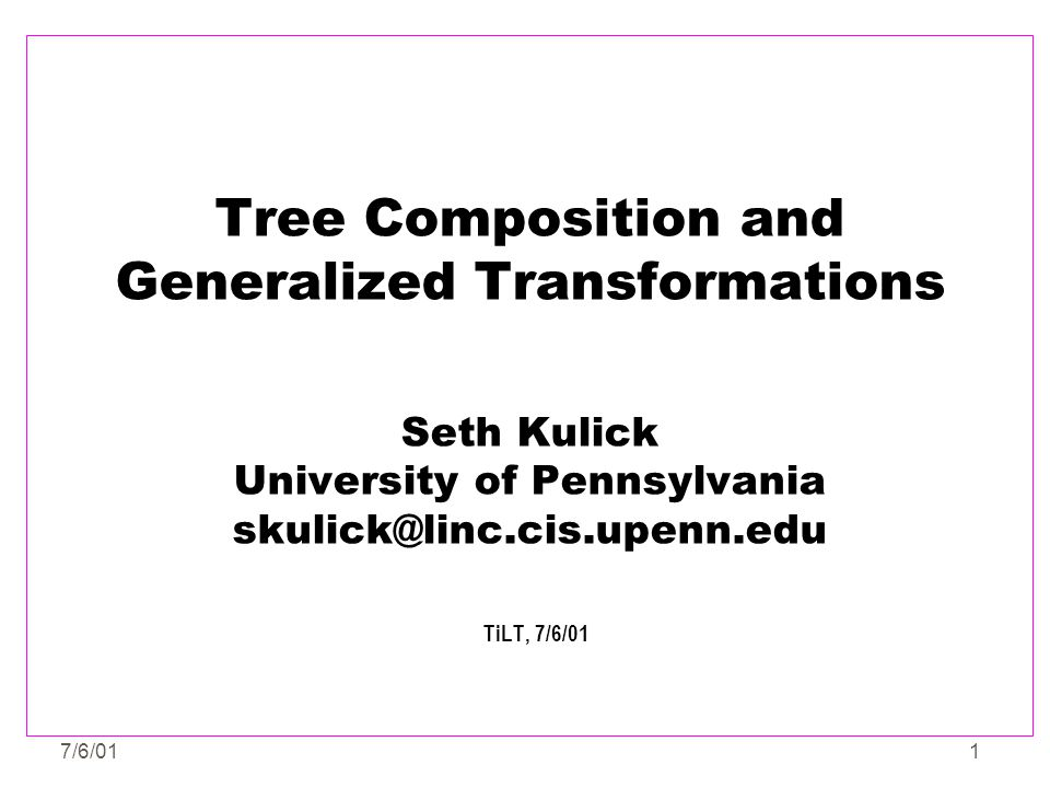 7/6/012 Outline zIntroduction to Tree Adjoining Grammar (TAG) zSimplifying/Fixing TAG yConceptual and Empirical Problems yA fresh look at the problem - what compositional operations are necessary to combine two TAG trees.