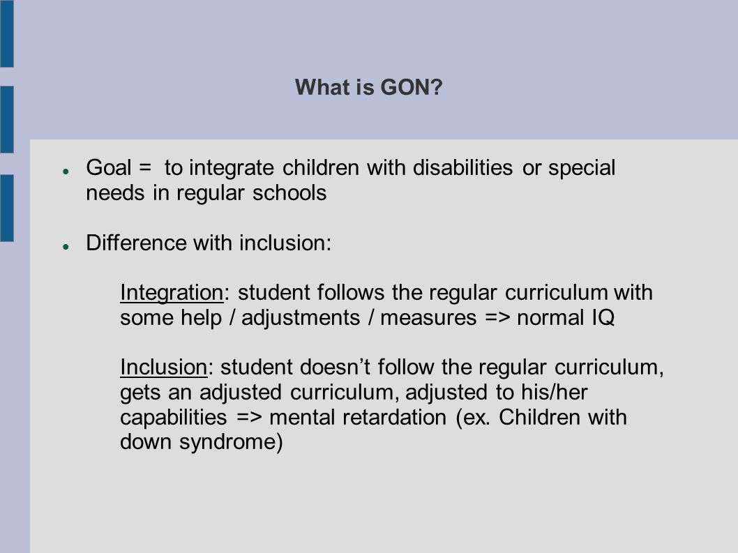 What is GON? Goal = to integrate children with disabilities or special needs in regular schools Difference with inclusion: Integration: student follow