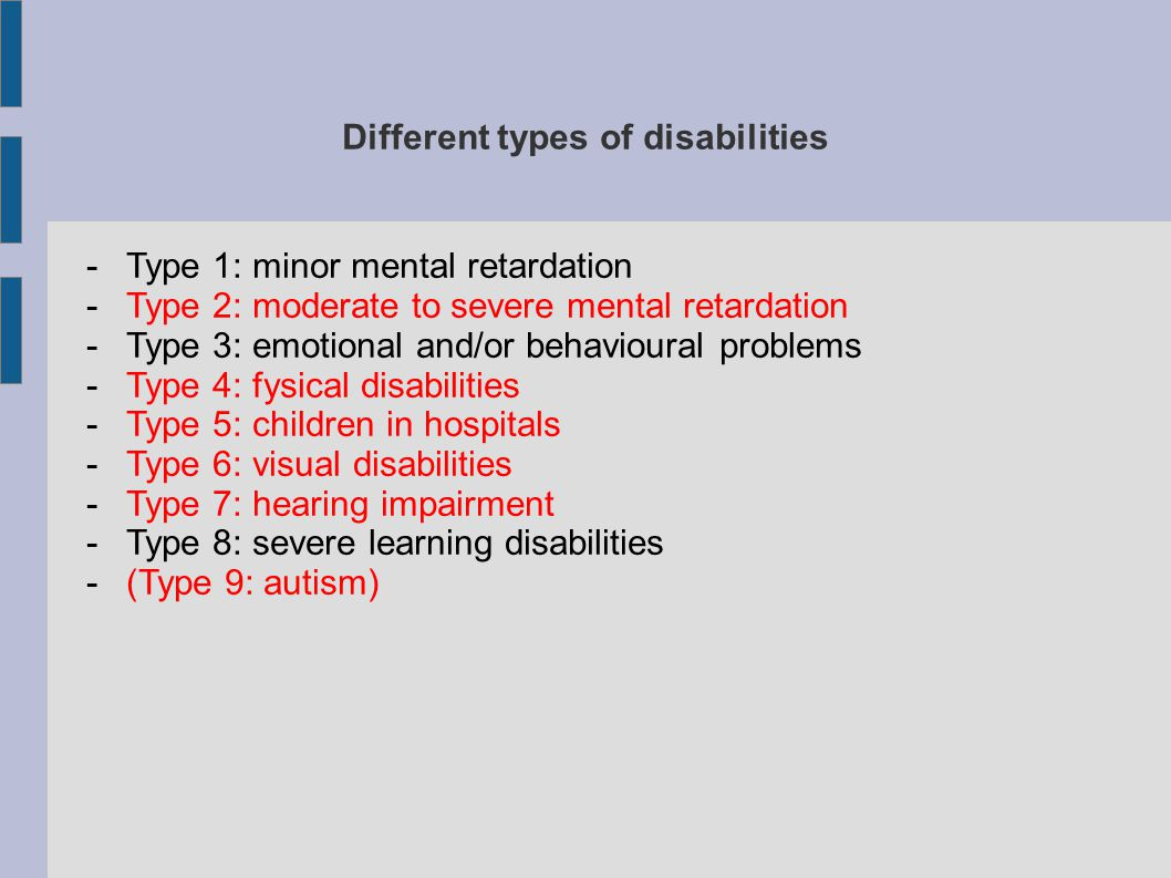 Different types of disabilities -Type 1: minor mental retardation -Type 2: moderate to severe mental retardation -Type 3: emotional and/or behavioural