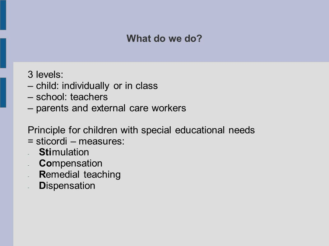What do we do? 3 levels: – child: individually or in class – school: teachers – parents and external care workers Principle for children with special