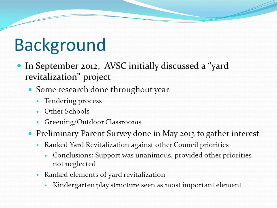 Background In September 2012, AVSC initially discussed a yard revitalization project Some research done throughout year Tendering process Other Schools Greening/Outdoor Classrooms Preliminary Parent Survey done in May 2013 to gather interest Ranked Yard Revitalization against other Council priorities Conclusions: Support was unanimous, provided other priorities not neglected Ranked elements of yard revitalization Kindergarten play structure seen as most important element