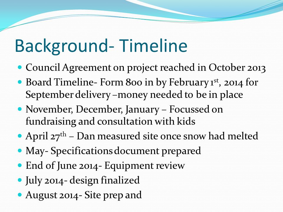 Background- Timeline Council Agreement on project reached in October 2013 Board Timeline- Form 800 in by February 1 st, 2014 for September delivery –money needed to be in place November, December, January – Focussed on fundraising and consultation with kids April 27 th – Dan measured site once snow had melted May- Specifications document prepared End of June 2014- Equipment review July 2014- design finalized August 2014- Site prep and