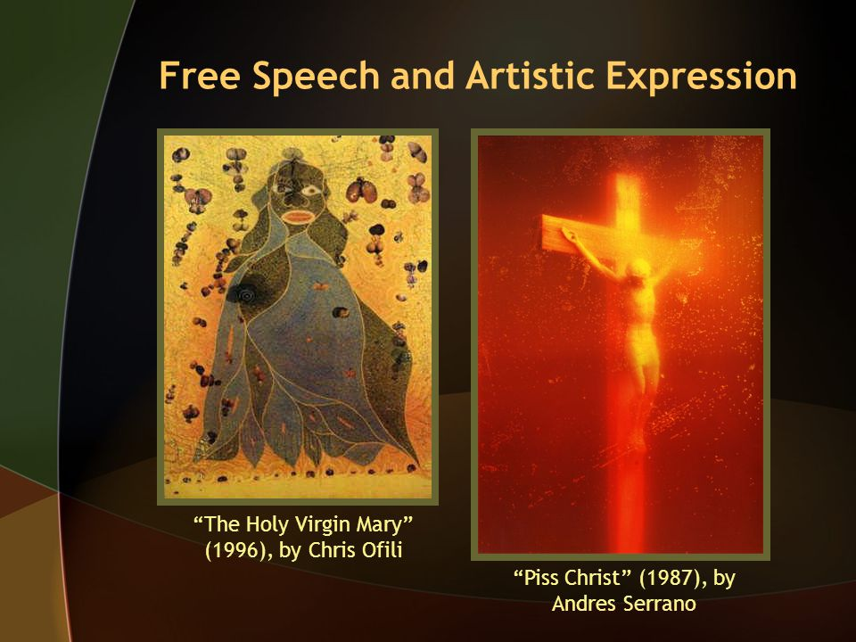 Free Speech and Artistic Expression The Holy Virgin Mary (1996), by Chris Ofili Piss Christ (1987), by Andres Serrano