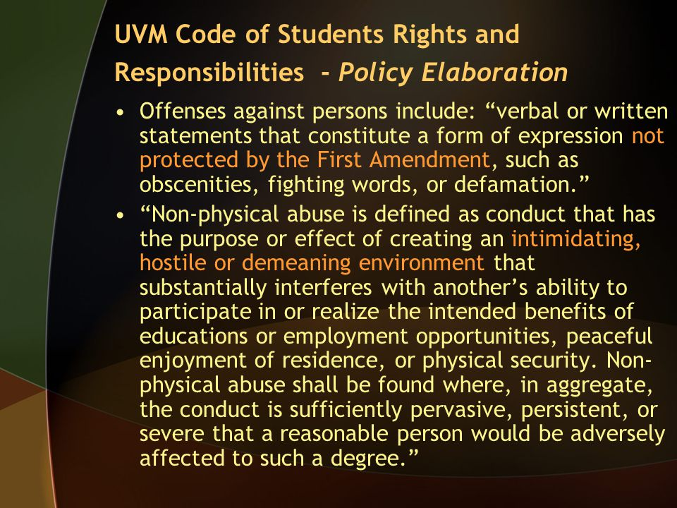 Offenses against persons include: verbal or written statements that constitute a form of expression not protected by the First Amendment, such as obscenities, fighting words, or defamation. Non-physical abuse is defined as conduct that has the purpose or effect of creating an intimidating, hostile or demeaning environment that substantially interferes with another's ability to participate in or realize the intended benefits of educations or employment opportunities, peaceful enjoyment of residence, or physical security.